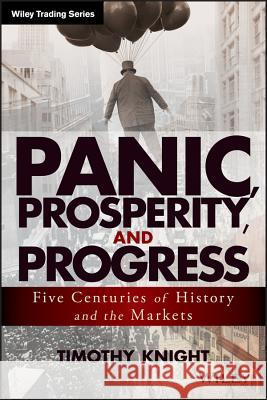 Panic, Prosperity, and Progress : Five Centuries of History and the Markets Knight, Timothy 9781118684320