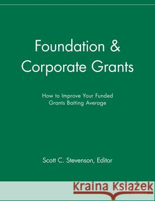 Foundation and Corporate Grants: How to Improve Your Funded Grants Batting Average SFR,  9781118691991
