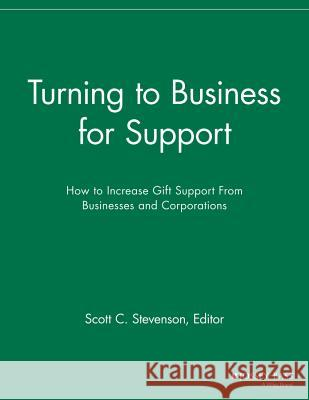 Turning to Business for Support: How to Increase Gift Support from Businesses and Corporations Sfr 9781118692189