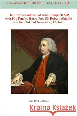 The Correspondence of John Campbell Mp, with His Family, Henry Fox, Sir Robert Walpole and the Duke of Newcastle 1734-1771 Davies, John E. 9781118710623