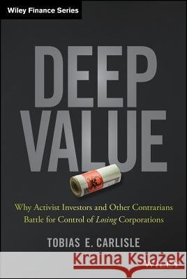 Deep Value : Why Activist Investors and Other Contrarians Battle for Control of Losing Corporations Carlisle, Tobias E. 9781118747964