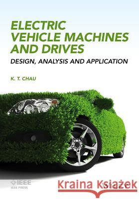 Electric Vehicle Machines and Drives: Design, Analysis and Application K. T. Chau 9781118752524