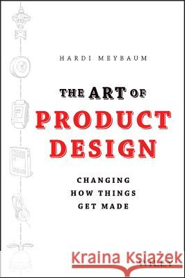 The Art of Product Design: Changing How Things Get Made Hardi Meybaum 9781118763346