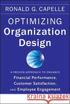 Optimizing Organization Design : A Proven Approach to Enhance Financial Performance, Customer Satisfaction and Employee Engagement Capelle, Ronald G. 9781118763735