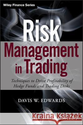Risk Management in Trading : Techniques to Drive Profitability of Hedge Funds and Trading Desks Davis Edwards 9781118768587 John Wiley & Sons