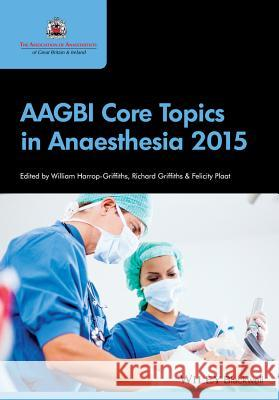 Aagbi Core Topics in Anaesthesia 2015 Harrop–Griffiths, William; Griffiths, Richard; Plaat, Felicity 9781118780879