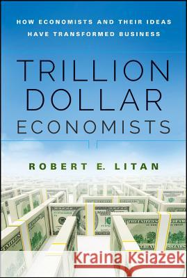 Trillion Dollar Economists: How Economists and Their Ideas Have Transformed Business Litan, Robert 9781118781807