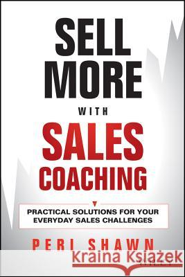 Sell More with Sales Coaching: Practical Solutions for Your Everyday Sales Challenges Shawn, Peri 9781118785935