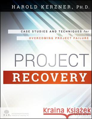 Project Recovery: Case Studies and Techniques for Overcoming Project Failure Kerzner, Harold R. 9781118809198
