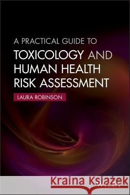 A Practical Guide to Toxicology and Human Health Risk Assessment Robinson, Laura 9781118882023