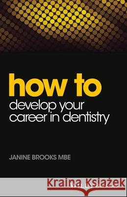 How to Develop Your Career in Dentistry Janine Brooks 9781118913819