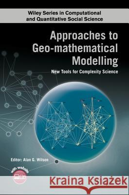 Approaches to Geo-mathematical Modelling : New Tools for Complexity Science Wilson, A 9781118922279