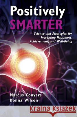 Positively Smarter: Science and Strategies for Increasing Happiness, Achievement, and Well-Being Conyers, Marcus; Wilson, Donna 9781118926109