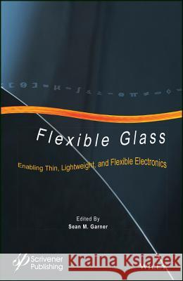 Flexible Glass: Enabling Thin, Lightweight, and Flexible Electronics Garner, Sean 9781118946367