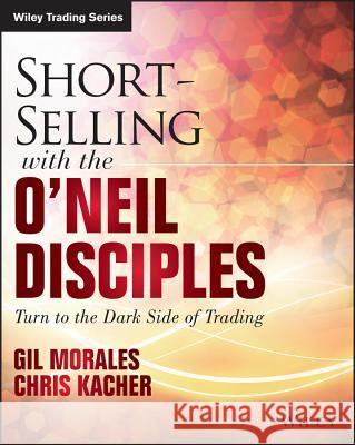 Short-Selling with the O'Neil Disciples : Turn to the Dark Side of Trading Morales, Gil; Kacher, Chris 9781118970973