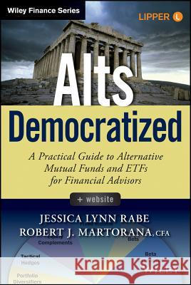 Alts Democratized : A Practical Guide to Alternative Mutual Funds and ETFs for Financial Advisors. + Website Rabe, Jessica Lynn; CFA, Martorna, Robert J. 9781118971017