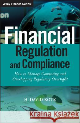 Financial Regulation and Compliance, + Website: How to Manage Competing and Overlapping Regulatory Oversight Kotz, H. David 9781118972212