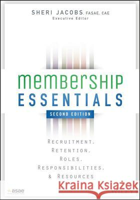 Membership Essentials : Recruitment, Retention, Roles, Responsibilities, and Resources Jacobs, Sheri; The American Society of Association Executives (ASAE),  9781118976241