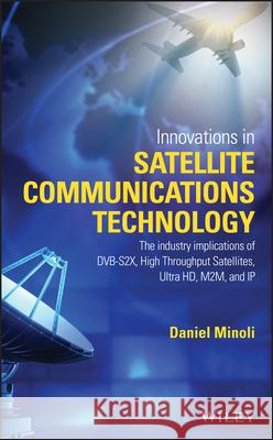 Innovations in Satellite Communications and Satellite Technology: The Industry Implications of Dvb-S2x, High Throughput Satellites, Ultra Hd, M2m, and Daniel Minoli 9781118984055 John Wiley & Sons