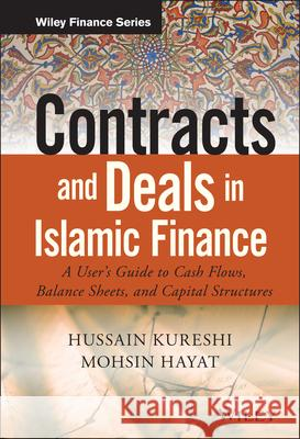 Contracts and Deals in Islamic Finance: A Users Guide to Cash Flows, Balance Sheets, and Capital Structures Kureshi, Hussein; Hayat, Mohsin 9781119020561