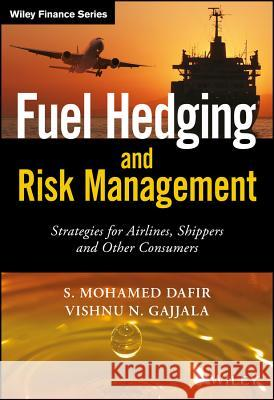 Fuel Hedging and Risk Management: Strategies for Airlines, Shippers and Other Consumers Dafir, Mohamed; Gajjala, Vishnu Nandan 9781119026723