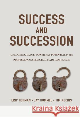 Success and Succession: Unlocking Value, Power, and Potential in the Professional Services and Advisory Space CFP, Hehman, Eric; CFA, Hummel, Jay W.; Kochis, Tim 9781119058526