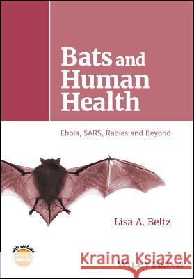 Bats and Human Health : Ebola, SARS, Rabies and Beyond Lisa A. Beltz 9781119150039
