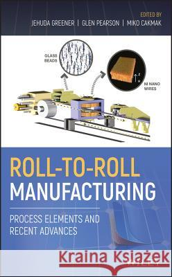 Roll-To-Roll Manufacturing: Process Elements and Recent Advances Jehuda Greener Glen Pearson Miko Cakmak 9781119162209