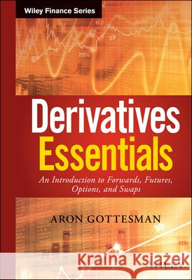 Derivatives Essentials: An Introduction to Forwards, Futures, Options and Swaps Aron Gottesman Sebastien Bossu 9781119163497