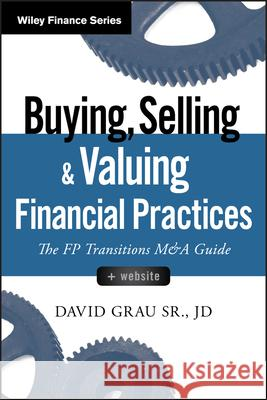 Buying, Selling, and Valuing Financial Practices, + Website: The FP Transitions M&A Guide Sr., Grau, David 9781119207375