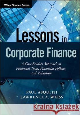 Lessons in Corporate Finance: A Case Studies Approach to Financial Tools, Financial Policies, and Valuation Paul Asquith Lawrence A. Weiss 9781119207412 Wiley