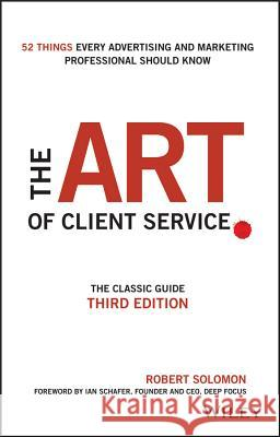 The Art of Client Service : The Classic Guide, Updated for Today's Marketers and Advertisers Robert Solomon 9781119227823