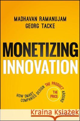 Monetizing Innovation: How Smart Companies Design the Product Around the Price Ramanujam, Madhavan; Tacke, Georg 9781119240860