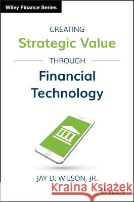 Creating Strategic Value Through Financial Technology Jay D. Wilson 9781119243755