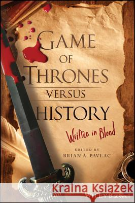 Game of Thrones Versus History: Written in Blood Brian A. Pavlac 9781119249429