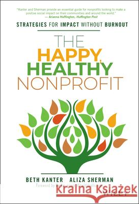 The Happy, Healthy Nonprofit : Strategies for Impact without Burnout Beth Kanter Aliza Sherman 9781119251118