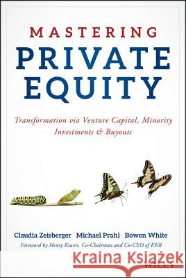 Mastering Private Equity : Transformation via Venture Capital, Minority Investments and Buyouts Zeisberger, Claudia; Prahl, Michael; White, Bowen 9781119327974