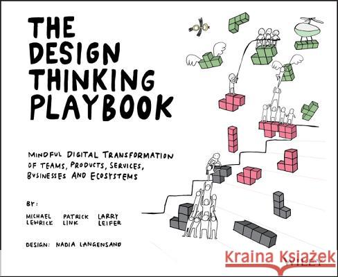 The Design Thinking Playbook: Mindful Digital Transformation of Teams, Products, Services, Businesses and Ecosystems Michael Lewrick Patrick Link Larry Leifer 9781119467472