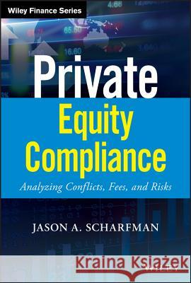 Private Equity Compliance : Analyzing Conflicts, Fees, and Risks Jason A. Scharfman 9781119479628