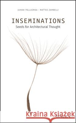 Inseminations: Seeds for Architectural Thought Juhani Pallasmaa Matteo Zambelli  9781119622185