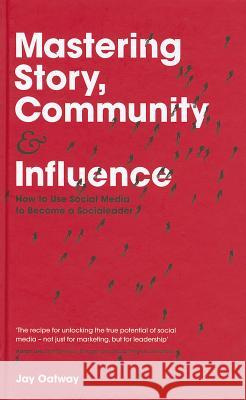 Mastering Story, Community and Influence: How to Use Social Media to Become a Socialeader Jay Oatway 9781119940715