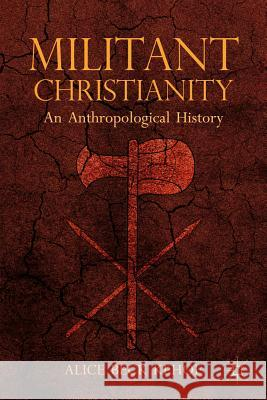 Militant Christianity: An Anthropological History A Kehoe 9781137282446 PALGRAVE MACMILLAN
