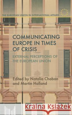 Communicating Europe in Times of Crisis: External Perceptions of the European Union Natalia Chaban Martin Holland 9781137331168 Palgrave MacMillan
