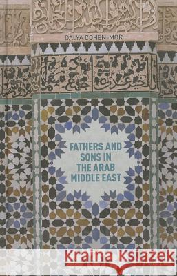 Fathers and Sons in the Arab Middle East Dalya Cohen-Mor 9781137335197 Palgrave MacMillan