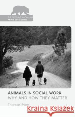 Animals in Social Work: Why and How They Matter Thomas Ryan 9781137372284