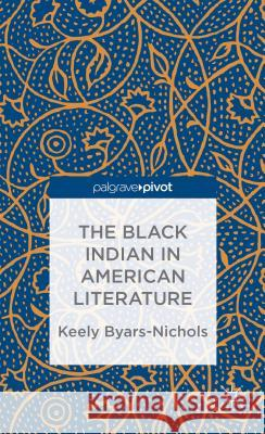The Black Indian in American Literature Keely Byars-Nichols 9781137389176