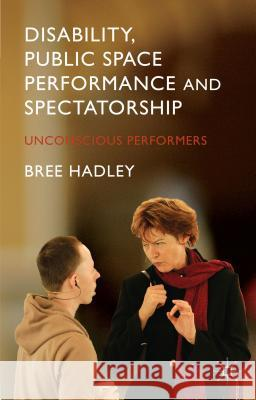 Disability, Public Space Performance and Spectatorship: Unconscious Performers Bree Hadley 9781137396075