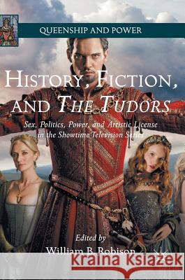 History, Fiction, and the Tudors: Sex, Politics, Power, and Artistic License in the Showtime Television Series William B. Robison 9781137438812