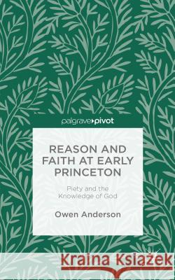 Reason and Faith at Early Princeton: Piety and the Knowledge of God Owen Anderson 9781137443281