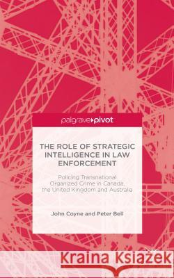 The Role of Strategic Intelligence in Law Enforcement: Policing Transnational Organized Crime in Canada, the United Kingdom and Australia Peter Bell John Coyne 9781137443878 Palgrave Pivot